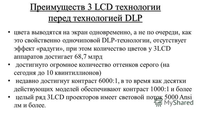 Преимуществ 3 LCD технологии перед технологией DLP цвета выводятся на экран одновременно, а не по очереди, как это свойственно одночиповой DLP-технологии, отсутствует эффект «радуги», при этом количество цветов у 3LCD аппаратов достигает 68,7 млрд до