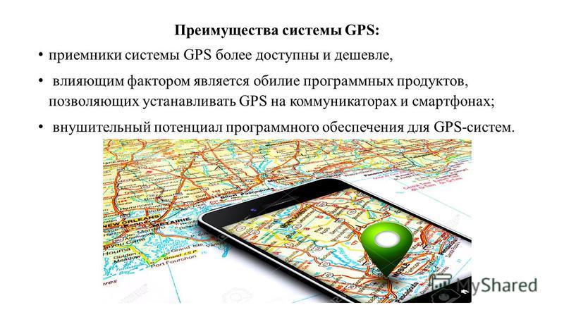 Преимущества системы GPS: приемники системы GPS более доступны и дешевле, влияющим фактором является обилие программных продуктов, позволяющих устанавливать GPS на коммуникаторах и смартфонах; внушительный потенциал программного обеспечения для GPS-с