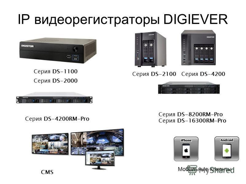 IP видеорегистраторы DIGIEVER Серия DS-1100 Серия DS-2000 Серия DS-2100Серия DS-4200 Серия DS-4200RM-Pro CMS Мобильные клиенты Серия DS-8200RM-Pro Серия DS-16300RM-Pro