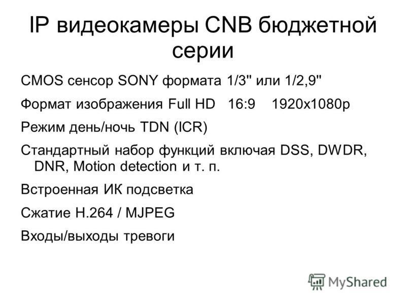 IP видеокамеры CNB бюджетной серии CMOS сенсор SONY формата 1/3'' или 1/2,9'' Формат изображения Full HD 16:9 1920 х 1080 р Режим день/ночь TDN (ICR) Стандартный набор функций включая DSS, DWDR, DNR, Motion detection и т. п. Встроенная ИК подсветка С
