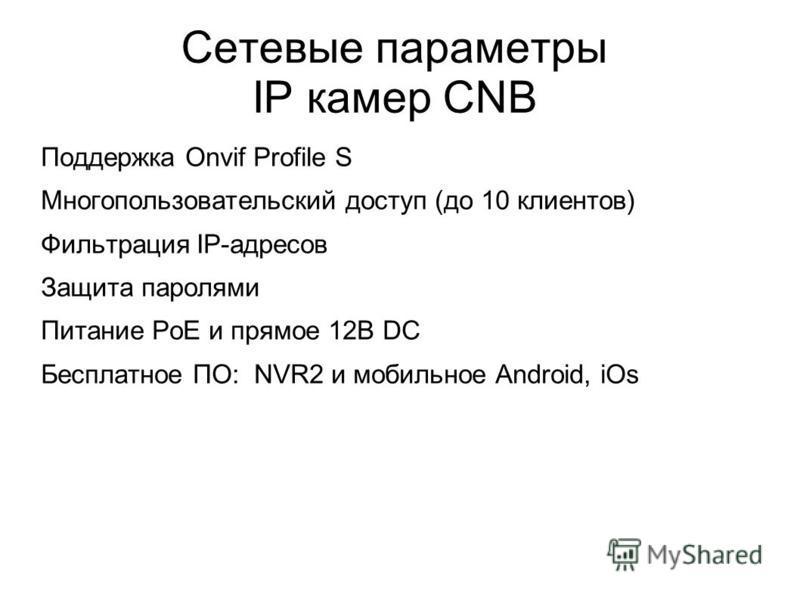 Сетевые параметры IP камер CNB Поддержка Onvif Profile S Многопользовательский доступ (до 10 клиентов) Фильтрация IP-адресов Защита паролями Питание PoE и прямое 12В DC Бесплатное ПО: NVR2 и мобильное Android, iOs