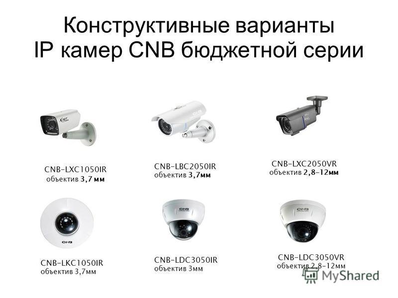 Конструктивные варианты IP камер CNB бюджетной серии CNB-LXC1050IR объектив 3,7 мм CNB-LBC2050IR объектив 3,7 мм CNB-LXC2050VR объектив 2,8-12 мм CNB-LKC1050IR объектив 3,7 мм CNB-LDC3050VR объектив 2,8-12 мм CNB-LDC3050IR объектив 3 мм