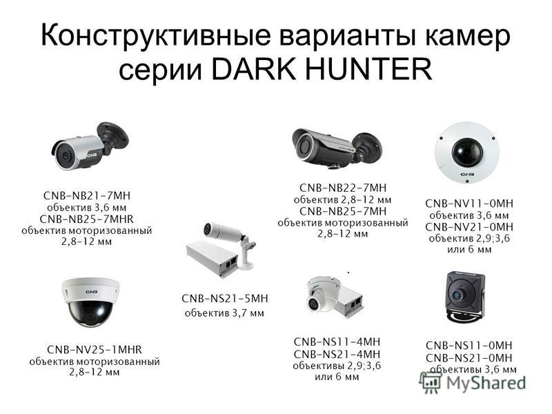 Конструктивные варианты камер серии DARK HUNTER CNB-NB22-7MH объектив 2,8-12 мм CNB-NB25-7MH объектив моторизованный 2,8-12 мм CNB-NV11-0MH объектив 3,6 мм CNB-NV21-0MH объектив 2,9;3,6 или 6 мм CNB-NS11-4MH CNB-NS21-4MH объективы 2,9;3,6 или 6 мм CN
