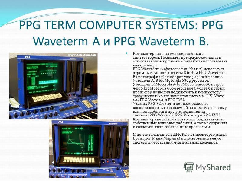 PPG TERM COMPUTER SYSTEMS: PPG Waveterm A и PPG Waveterm B. Компьютерная система соединённая с синтезатором. Позволяет прекрасно сочинять и миксовать музыку, так же может быть использована как семплер. PPG Waveterm A (фотографии 1 и 2) использует огр
