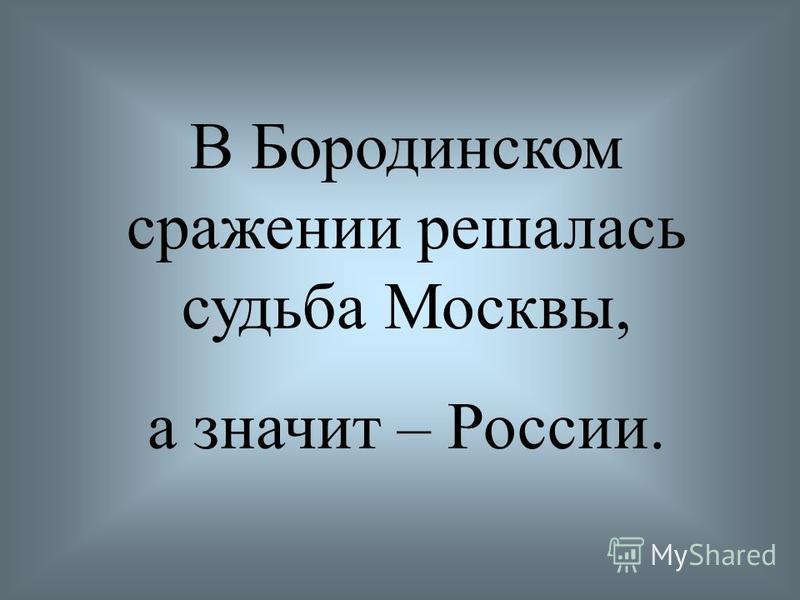 В Бородинском сражении решалась судьба Москвы, а значит – России.