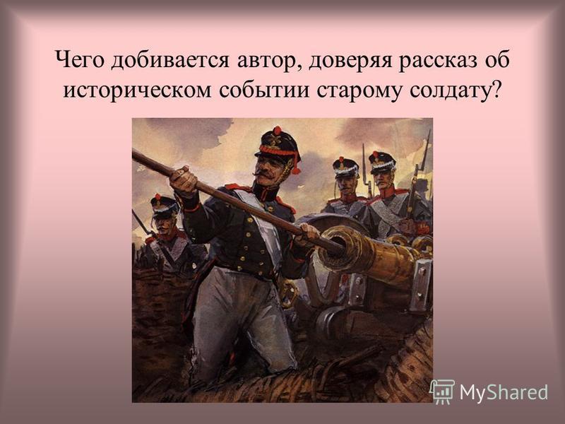 Чего добивается автор, доверяя рассказ об историческом событии старому солдату?