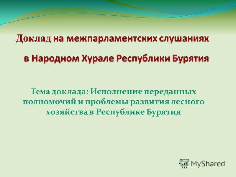 Тема доклада: Исполнение переданных полномочий и проблемы развития лесного хозяйства в Республике Бурятия 1