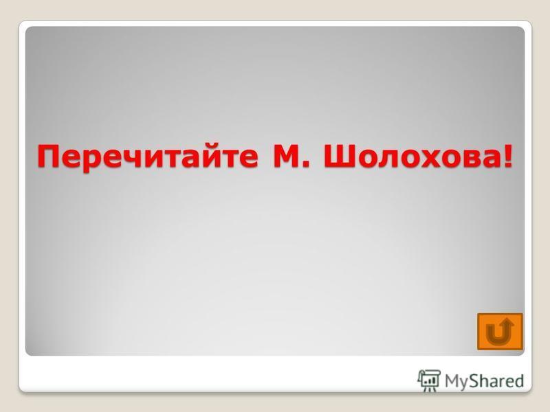 Перечитайте М. Шолохова!