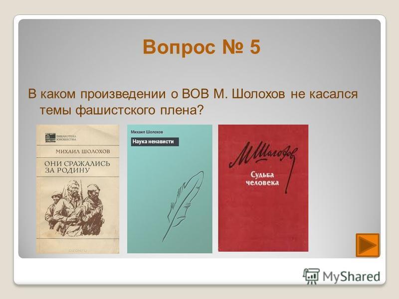 Вопрос 5 В каком произведении о ВОВ М. Шолохов не касался темы фашистского плена?