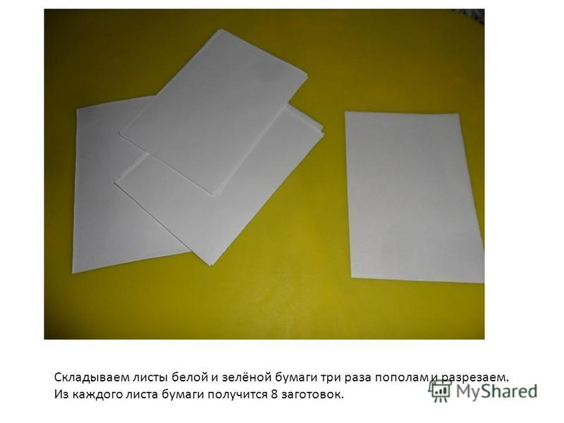 Складываем листы белой и зелёной бумаги три раза пополам и разрезаем. Из каждого листа бумаги получится 8 заготовок.