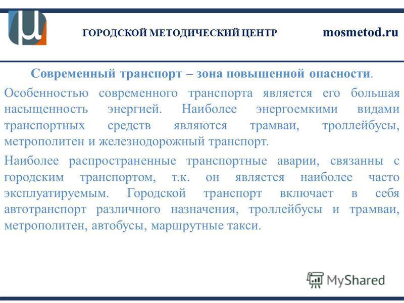 ГОРОДСКОЙ МЕТОДИЧЕСКИЙ ЦЕНТР mosmetod.ru Современный транспорт – зона повышенной опасности. Особенностью современного транспорта является его большая насыщенность энергией. Наиболее энергоемкими видами транспортных средств являются трамваи, троллейбу
