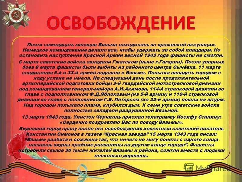 Почти семнадцать месяцев Вязьма находилась во вражеской оккупации. Немецкое командование делало все, чтобы удержать за собой плацдарм. Но остановить наступление Красной Армии весной 1943 года фашисты не смогли. 6 марта советские войска овладели Гжатс