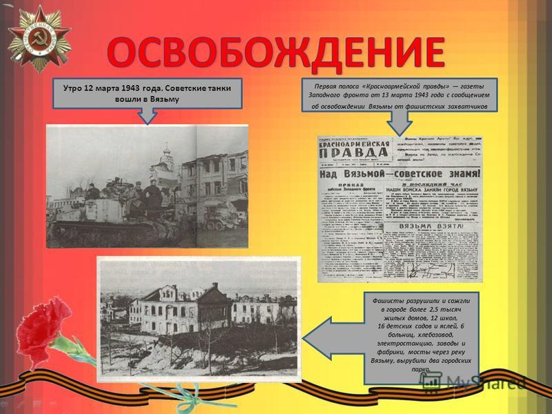 Утро 12 марта 1943 года. Советские танки вошли в Вязьму Первая полоса «Красноармейской правды» газеты Западного фронта от 13 марта 1943 года с сообщением об освобождении Вязьмы от фашистских захватчиков Фашисты разрушили и сожгли в городе более 2,5 т