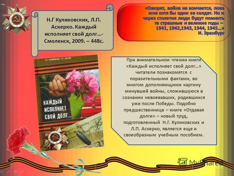 Н.Г Куликовских, Л.П. Аскерко. Каждый исполняет свой долг…- Смоленск, 2009. – 448 с. При внимательном чтении книги «Каждый исполняет свой долг…» читатели познакомятся с поразительными фактами, во многом дополняющими картину минувшей войны, сложившуюс