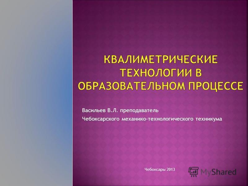 Васильев В.Л. преподаватель Чебоксарского механико-технологического техникума Чебоксары 2013