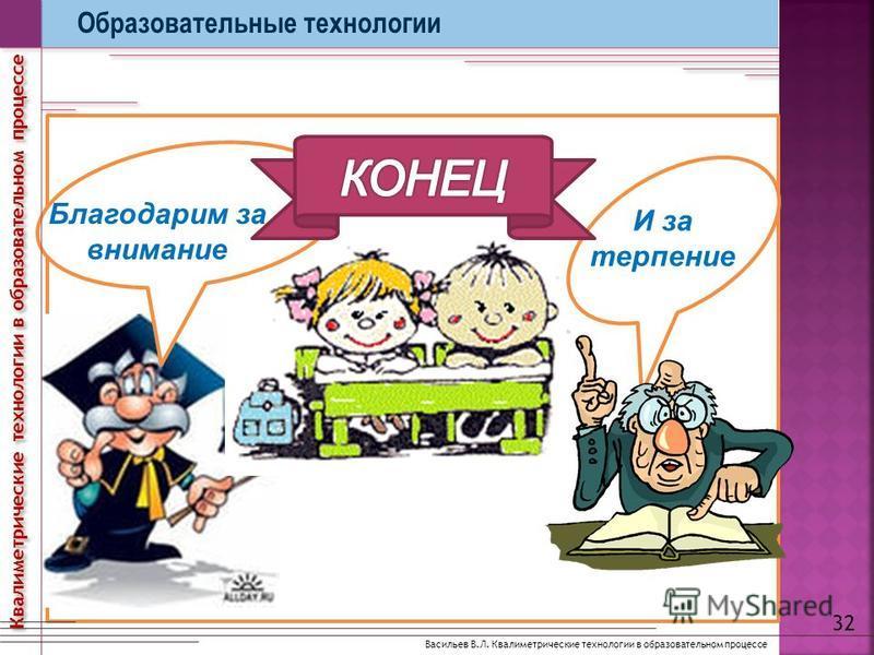 И за терпение Благодарим за внимание Образовательные технологии 32 Васильев В.Л. Квалиметрические технологии в образовательном процессе Квалиметрические технологии в образовательном процессе