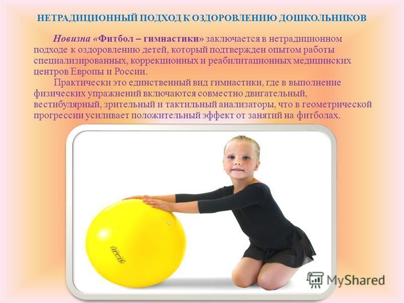 Новизна «Фитбол – гимнастики» заключается в нетрадиционном подходе к оздоровлению детей, который подтвержден опытом работы специализированных, коррекционных и реабилитационных медицинских центров Европы и России. Практически это единственный вид гимн