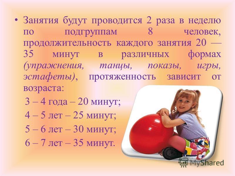 Занятия будут проводится 2 раза в неделю по подгруппам 8 человек, продолжительность каждого занятия 20 35 минут в различных формах (упражнения, танцы, показы, игры, эстафеты), протяженность зависит от возраста: 3 – 4 года – 20 минут; 4 – 5 лет – 25 м