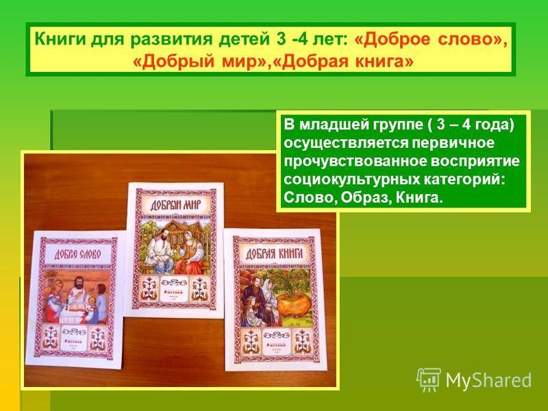 Книги для развития детей 3 -4 лет: «Доброе слово», «Добрый мир»,«Добрая книга» В младшей группе ( 3 – 4 года) осуществляется первичное прочувствованное восприятие социокультурных категорий: Слово, Образ, Книга.