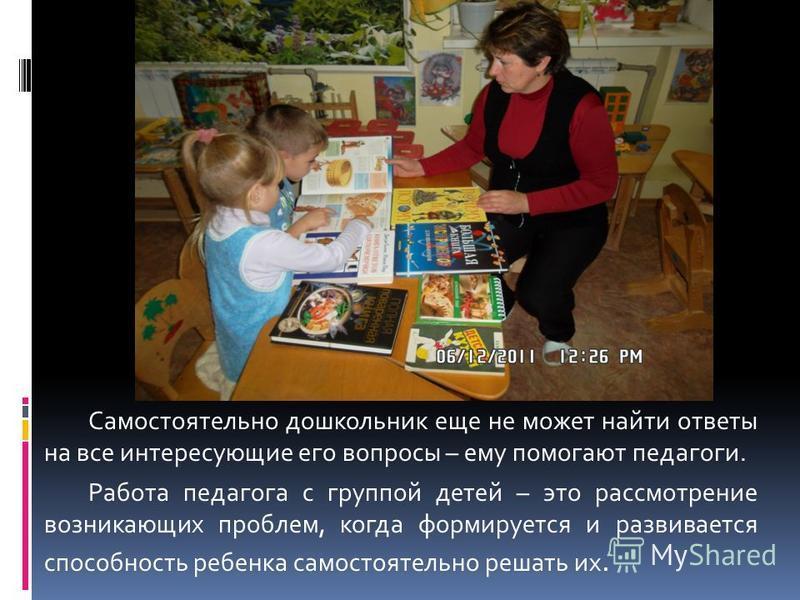 Самостоятельно дошкольник еще не может найти ответы на все интересующие его вопросы – ему помогают педагоги. Работа педагога с группой детей – это рассмотрение возникающих проблем, когда формируется и развивается способность ребенка самостоятельно ре