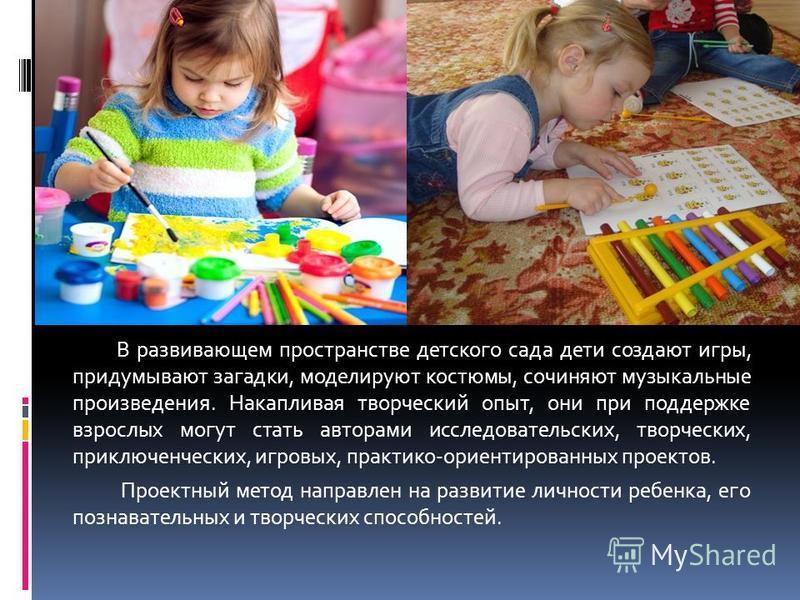 В развивающем пространстве детского сада дети создают игры, придумывают загадки, моделируют костюмы, сочиняют музыкальные произведения. Накапливая творческий опыт, они при поддержке взрослых могут стать авторами исследовательских, творческих, приключ