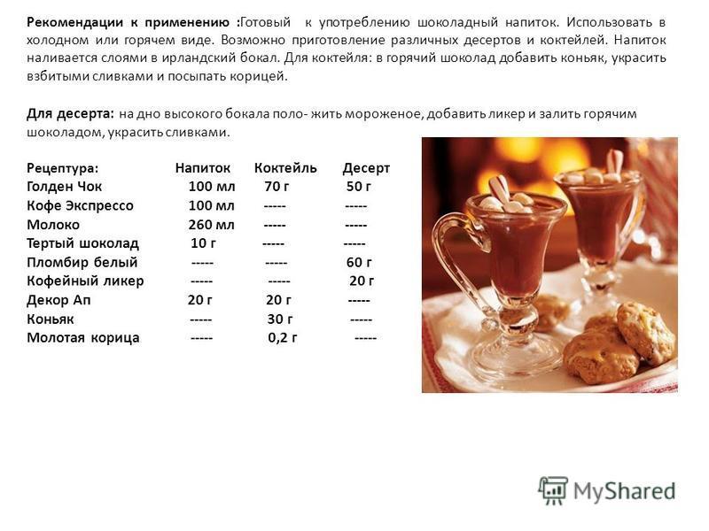 Рекомендации к применению :Готовый к употреблению шоколадный напиток. Использовать в холодном или горячем виде. Возможно приготовление различных десертов и коктейлей. Напиток наливается слоями в ирландский бокал. Для коктейля: в горячий шоколад добав