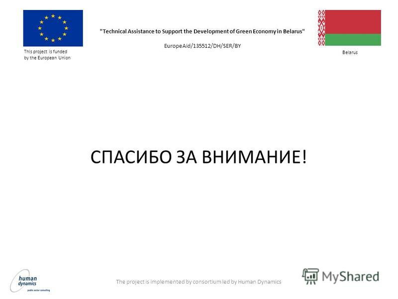 СПАСИБО ЗА ВНИМАНИЕ! The project is implemented by consortium led by Human Dynamics Technical Assistance to Support the Development of Green Economy in Belarus EuropeAid/135512/DH/SER/BY This project is funded by the European Union Belarus