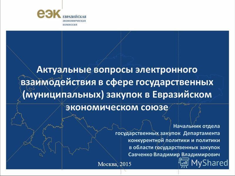 Москва, 2015 Актуальные вопросы электронного взаимодействия в сфере государственных (муниципальных) закупок в Евразийском экономическом союзе