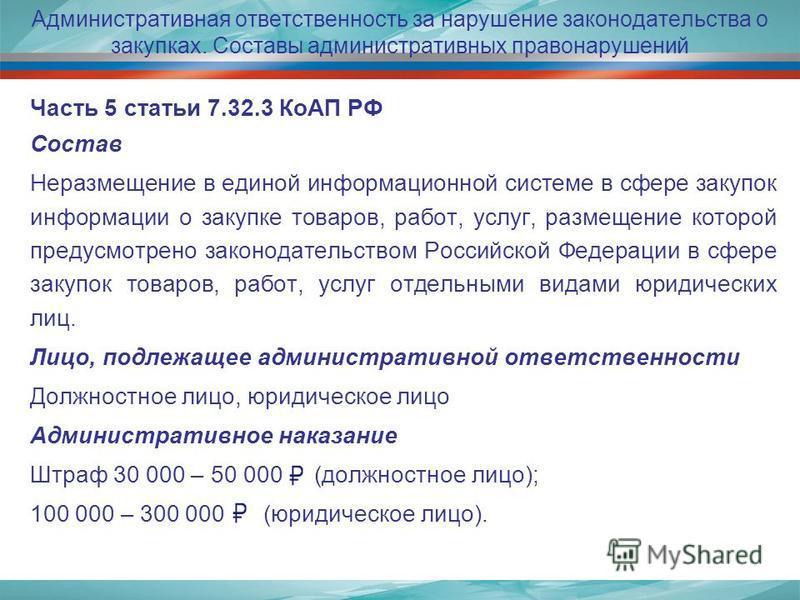 Административная ответственность за нарушение законодательства о закупках. Составы административных правонарушений Часть 5 статьи 7.32.3 КоАП РФ Состав Неразмещение в единой информационной системе в сфере закупок информации о закупке товаров, работ,
