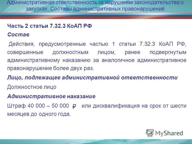 Административная ответственность за нарушение законодательства о закупках. Составы административных правонарушений Часть 2 статьи 7.32.3 КоАП РФ Состав Действия, предусмотренные частью 1 статьи 7.32.3 КоАП РФ, совершенные должностным лицом, ранее под