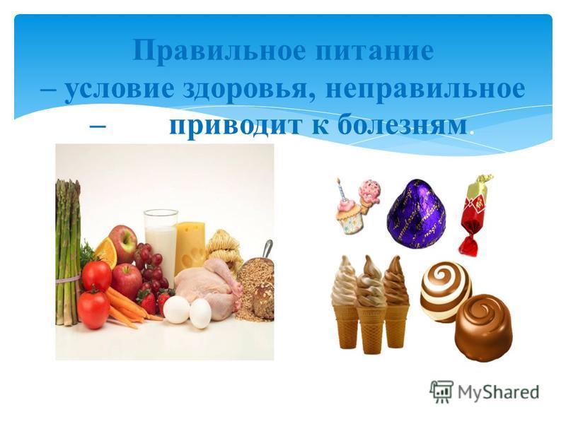 Правильное питание – условие здоровья, неправильное – приводит к болезням.