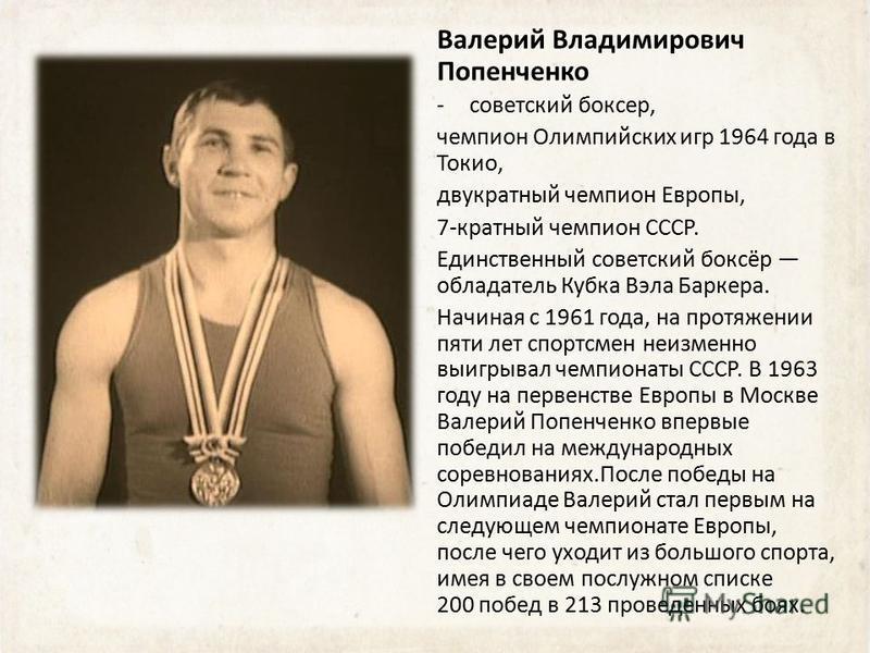 Валерий Владимирович Попенченко -советский боксер, чемпион Олимпийских игр 1964 года в Токио, двукратный чемпион Европы, 7-кратный чемпион СССР. Единственный советский боксёр обладатель Кубка Вэла Баркера. Начиная с 1961 года, на протяжении пяти лет