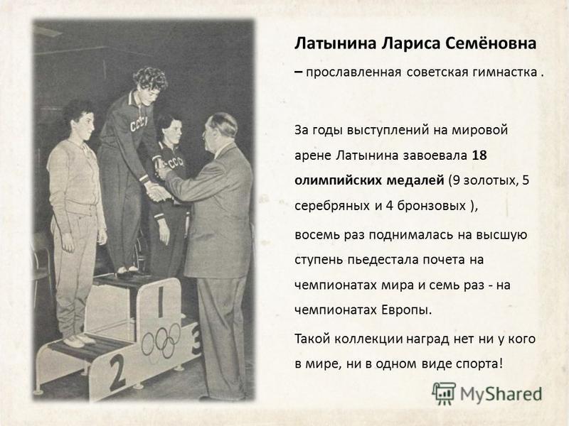 Латынина Лариса Семёновна – прославленная советская гимнастка. За годы выступлений на мировой арене Латынина завоевала 18 олимпийских медалей (9 золотых, 5 серебряных и 4 бронзовых ), восемь раз поднималась на высшую ступень пьедестала почета на чемп