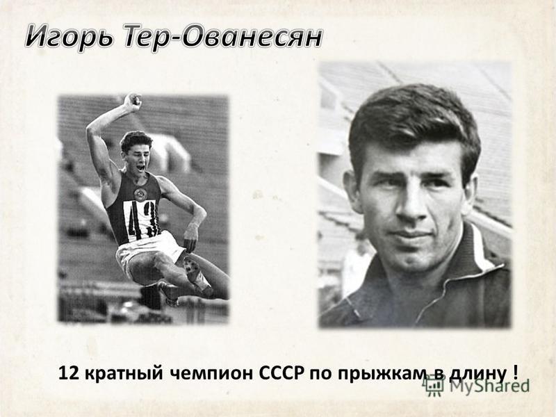 12 кратный чемпион СССР по прыжкам в длину !