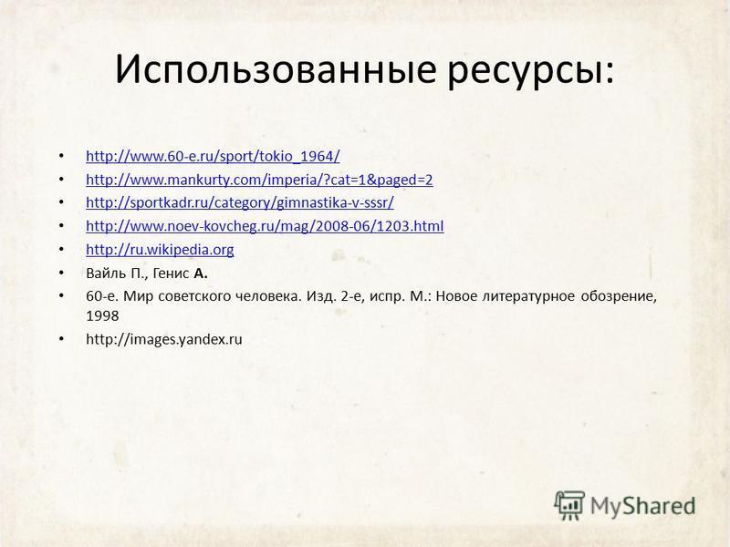 Использованные ресурсы: http://www.60-e.ru/sport/tokio_1964/ http://www.mankurty.com/imperia/?cat=1&paged=2 http://sportkadr.ru/category/gimnastika-v-sssr/ http://www.noev-kovcheg.ru/mag/2008-06/1203. html http://ru.wikipedia.org Вайль П., Генис А. 6