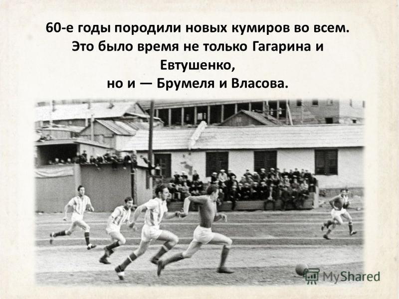 60-е годы породили новых кумиров во всем. Это было время не только Гагарина и Евтушенко, но и Брумеля и Власова.