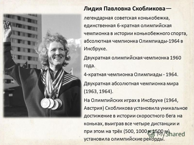 Лидия Павловна Скобликова легендарная советская конькобежка, единственная 6-кратная олимпийская чемпионка в истории конькобежного спорта, абсолютная чемпионка Олимпиады-1964 в Инсбруке. Двукратная олимпийская чемпионка 1960 года. 4-кратная чемпионка