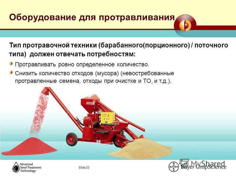 Slide 33 Оборудование для протравливания Тип протравочной техники (барабанного(порционного) / поточного типа) должен отвечать потребностям: Протравливать ровно определенное количество. Снизить количество отходов (мусора) (невостребованные протравленн