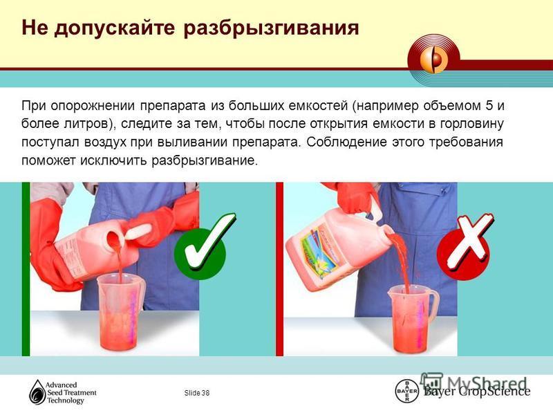 Slide 38 Не допускайте разбрызгивания При опорожнении препарата из больших емкостей (например объемом 5 и более литров), следите за тем, чтобы после открытия емкости в горловину поступал воздух при выливании препарата. Соблюдение этого требования пом