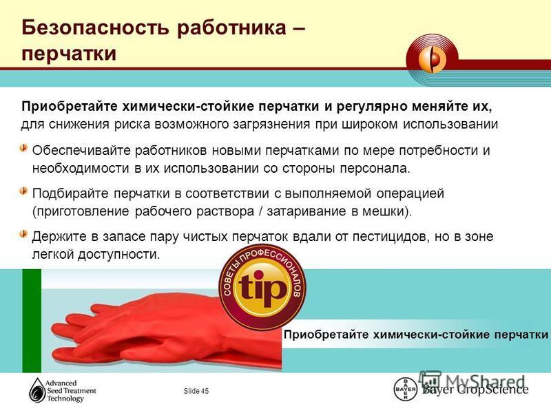 Slide 45 Безопасность работника – перчатки Обеспечивайте работников новыми перчатками по мере потребности и необходимости в их использовании со стороны персонала. Подбирайте перчатки в соответствии с выполняемой операцией (приготовление рабочего раст