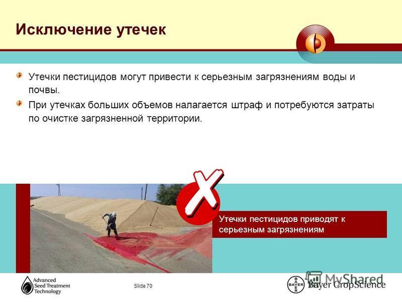 Slide 70 Исключение утечек Утечки пестицидов могут привести к серьезным загрязнениям воды и почвы. При утечках больших объемов налагается штраф и потребуются затраты по очистке загрязненной территории. Утечки пестицидов приводят к серьезным загрязнен
