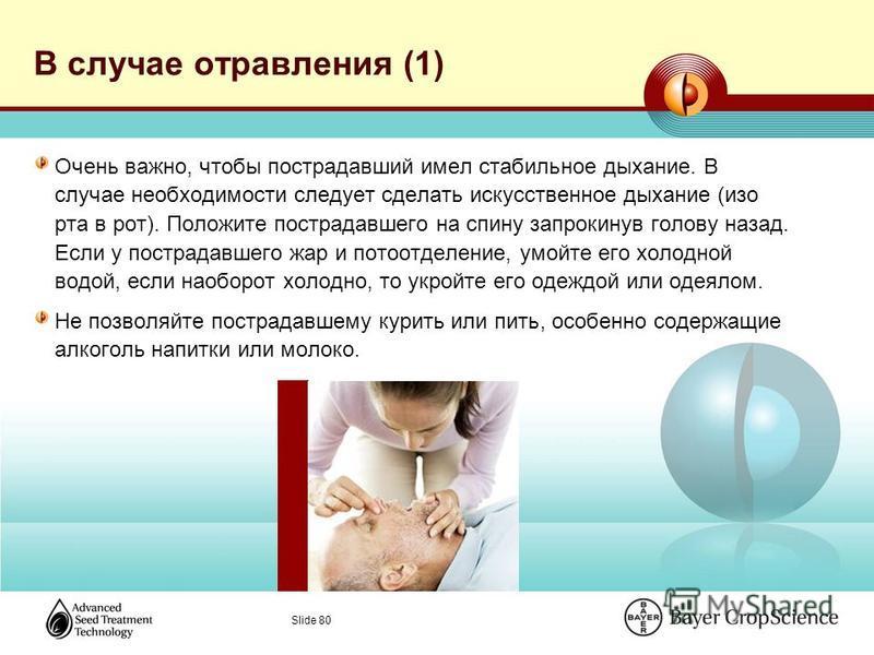 Slide 80 В случае отравления (1) Очень важно, чтобы пострадавший имел стабильное дыхание. В случае необходимости следует сделать искусственное дыхание (изо рта в рот). Положите пострадавшего на спину запрокинув голову назад. Если у пострадавшего жар