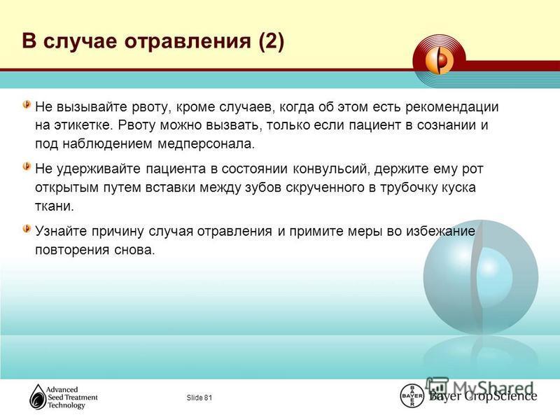 Slide 81 В случае отравления (2) Не вызывайте рвоту, кроме случаев, когда об этом есть рекомендации на этикетке. Рвоту можно вызвать, только если пациент в сознании и под наблюдением медперсонала. Не удерживайте пациента в состоянии конвульсий, держи