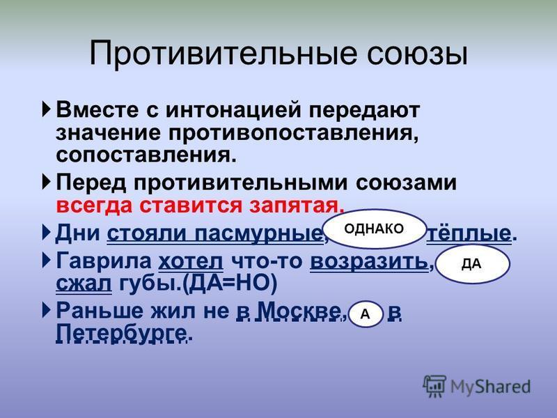 В месте с интонацией передают значение противопоставления, сопоставления. П еред противительными союзами всегда ставится запятая. Д ни стояли пасмурные, однако тёплые. Г аврила хотел что-то возразить, да сжал губы.(ДА=НО) Р аньше жил не в Москве, а в