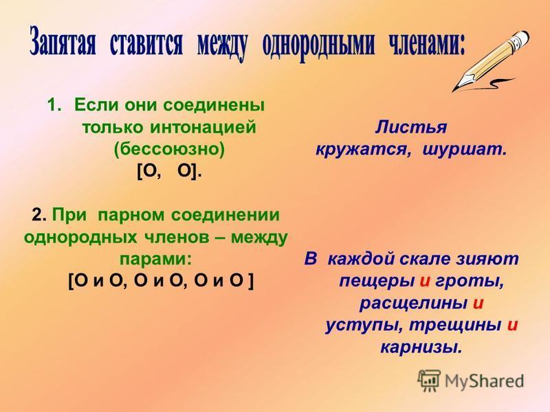 1. Еесли они соединены только интонацией (бессоюзное) [О, О]. 2. При парном соединении однородных членов – между парами: [О и О, О и О, О и О ] Листья кружатся, шуршат. В каждой скале зияют пещеры и гроты, расщелины и уступы, трещины и карнизы.