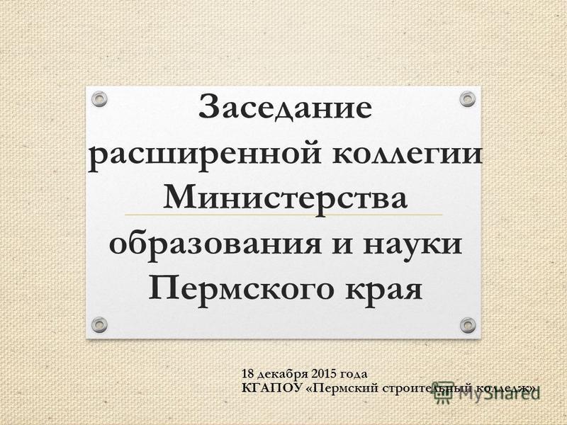 Заседание расширенной коллегии Министерства образования и науки Пермского края 18 декабря 2015 года КГАПОУ «Пермский строительный колледж»