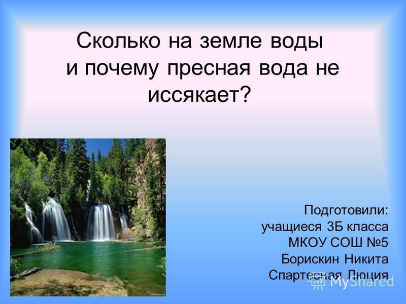 Сколько на земле воды и почему пресная вода не иссякает? Подготовили: учащиеся 3Б класса МКОУ СОШ 5 Борискин Никита Спартесная Люция