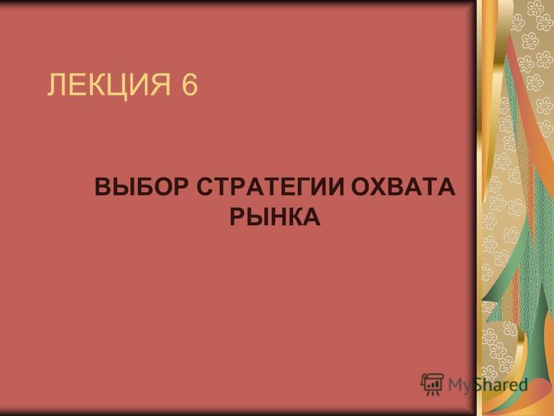 ЛЕКЦИЯ 6 ВЫБОР СТРАТЕГИИ ОХВАТА РЫНКА
