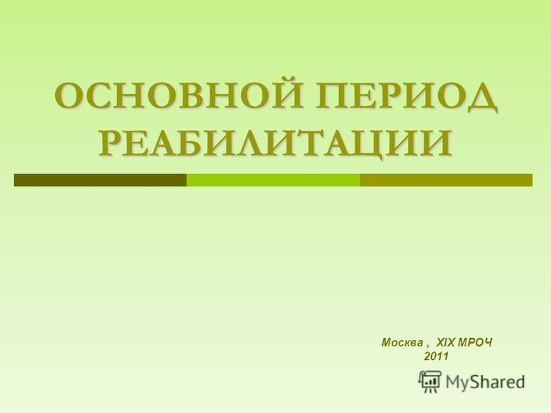 ОСНОВНОЙ ПЕРИОД РЕАБИЛИТАЦИИ Москва, XIX МРОЧ 2011