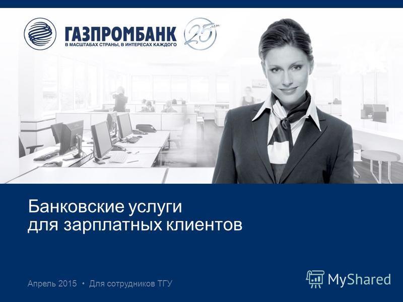 Апрель 2015 Для сотрудников ТГУ Банковские услуги для зарплатных клиентов